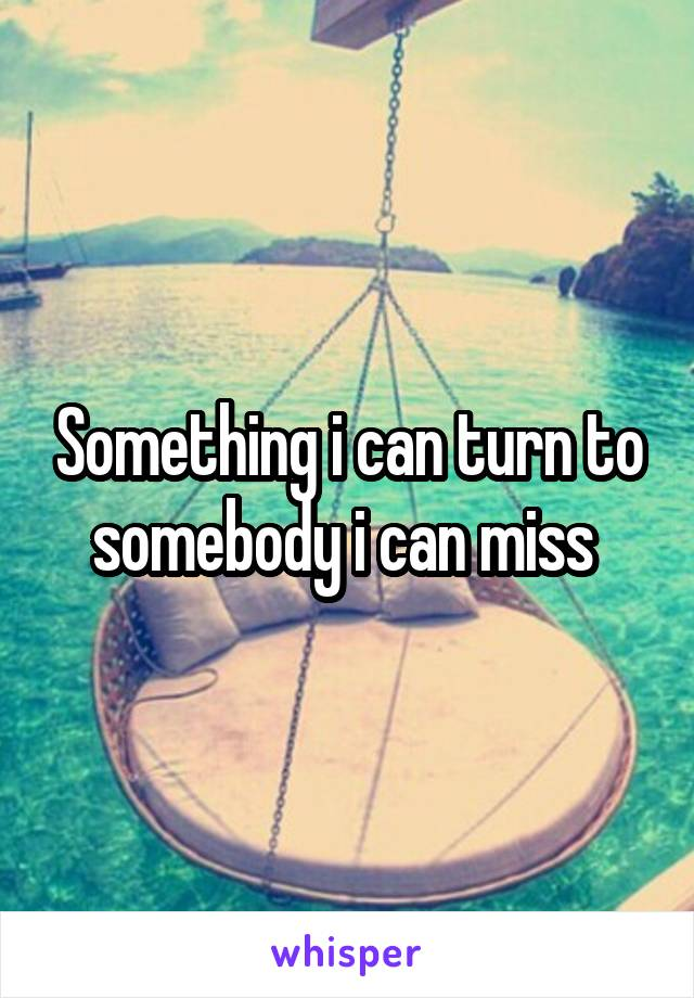 Something i can turn to somebody i can miss