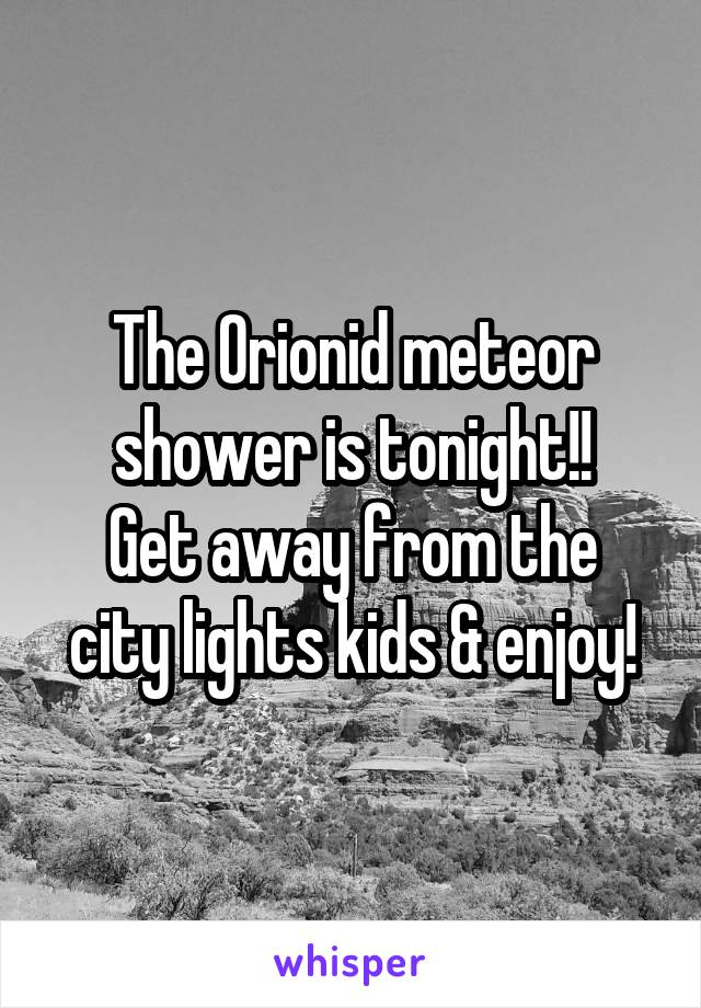 The Orionid meteor shower is tonight!! Get away from the city lights kids & enjoy!
