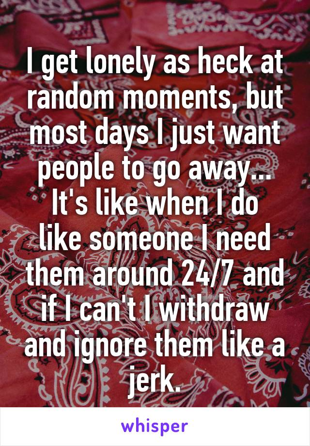 I get lonely as heck at random moments, but most days I just want people to go away... It's like when I do like someone I need them around 24/7 and if I can't I withdraw and ignore them like a jerk.