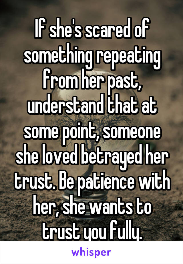 If she's scared of something repeating from her past, understand that at some point, someone she loved betrayed her trust. Be patience with her, she wants to trust you fully.