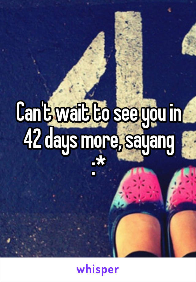 Can't wait to see you in 42 days more, sayang :*