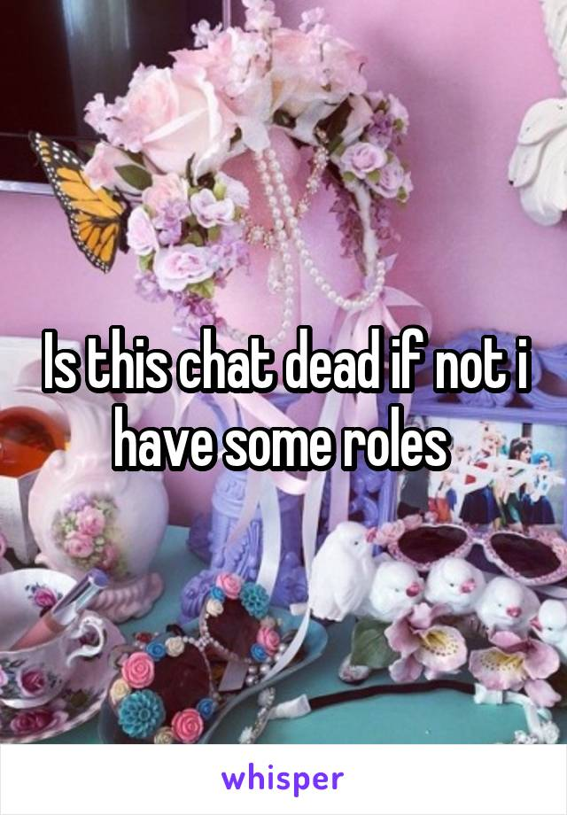 Is this chat dead if not i have some roles