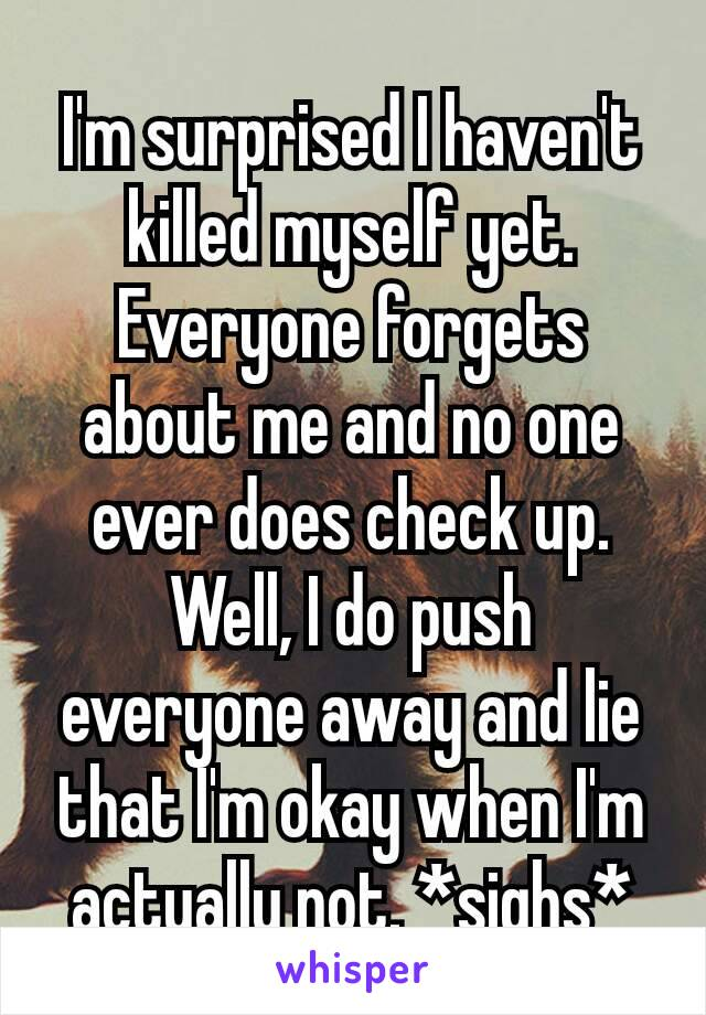 I'm surprised I haven't killed myself​ yet. Everyone forgets about me and no one ever does check up. Well, I do push everyone away and lie that I'm okay when I'm actually not. *sighs*