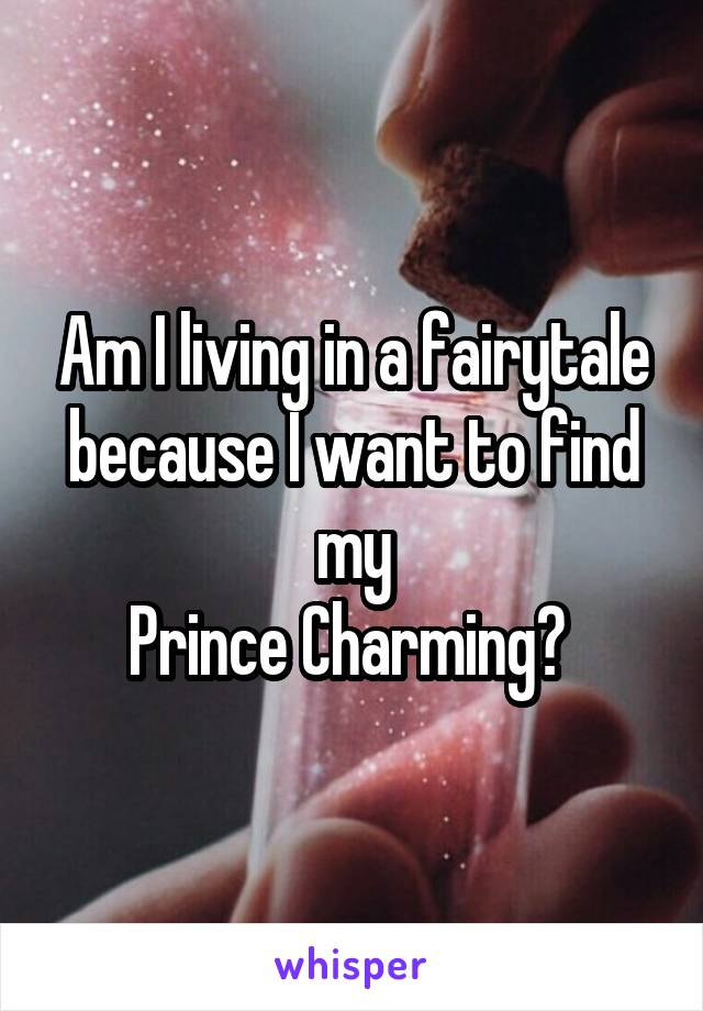 Am I living in a fairytale because I want to find my Prince Charming?