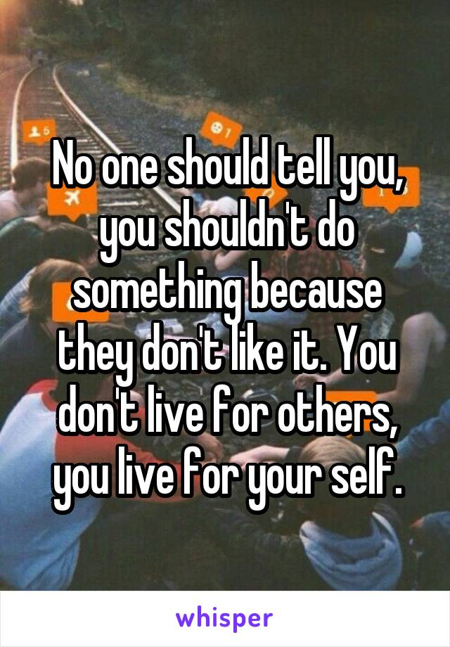 No one should tell you, you shouldn't do something because they don't like it. You don't live for others, you live for your self.