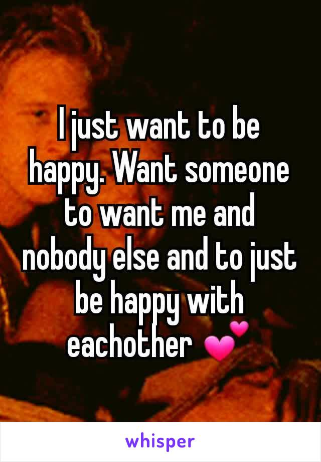 I just want to be happy. Want someone to want me and nobody else and to just be happy with eachother 💕