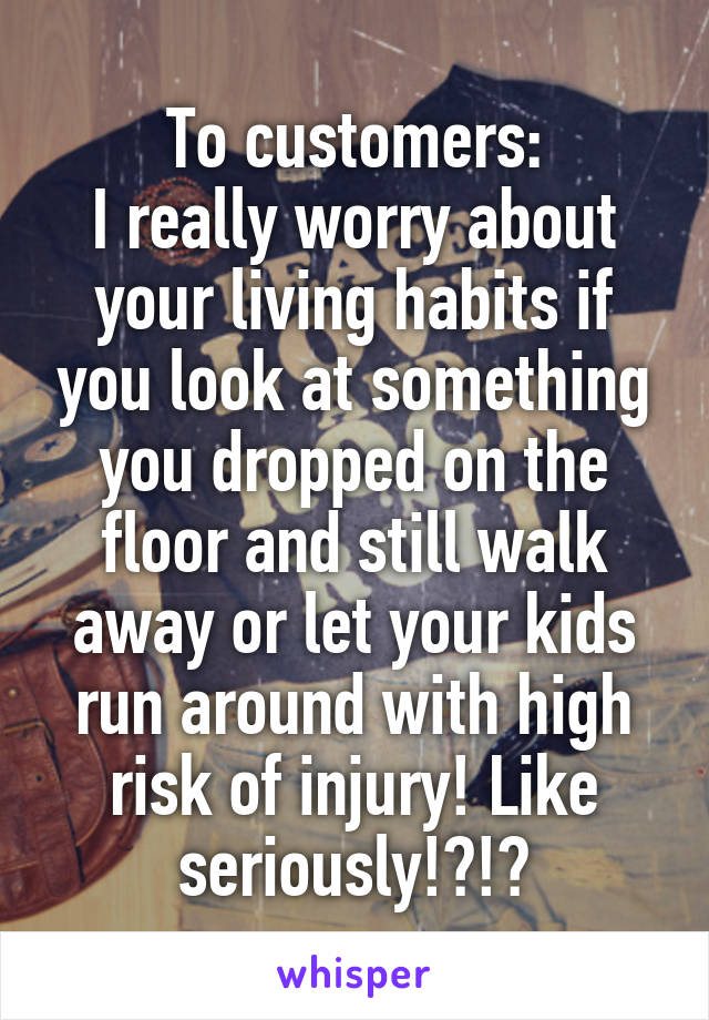 To customers: I really worry about your living habits if you look at something you dropped on the floor and still walk away or let your kids run around with high risk of injury! Like seriously!?!?