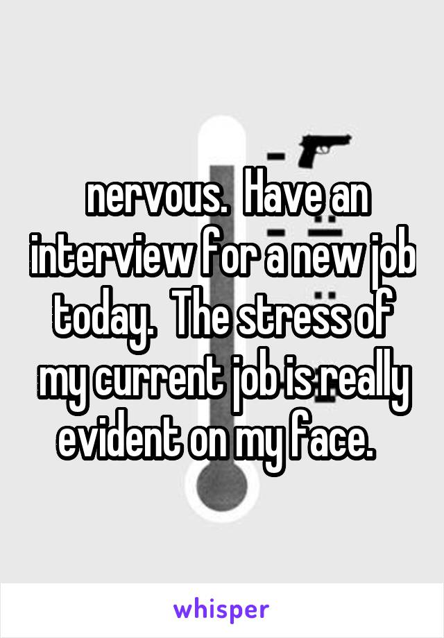nervous.  Have an interview for a new job today.  The stress of my current job is really evident on my face.