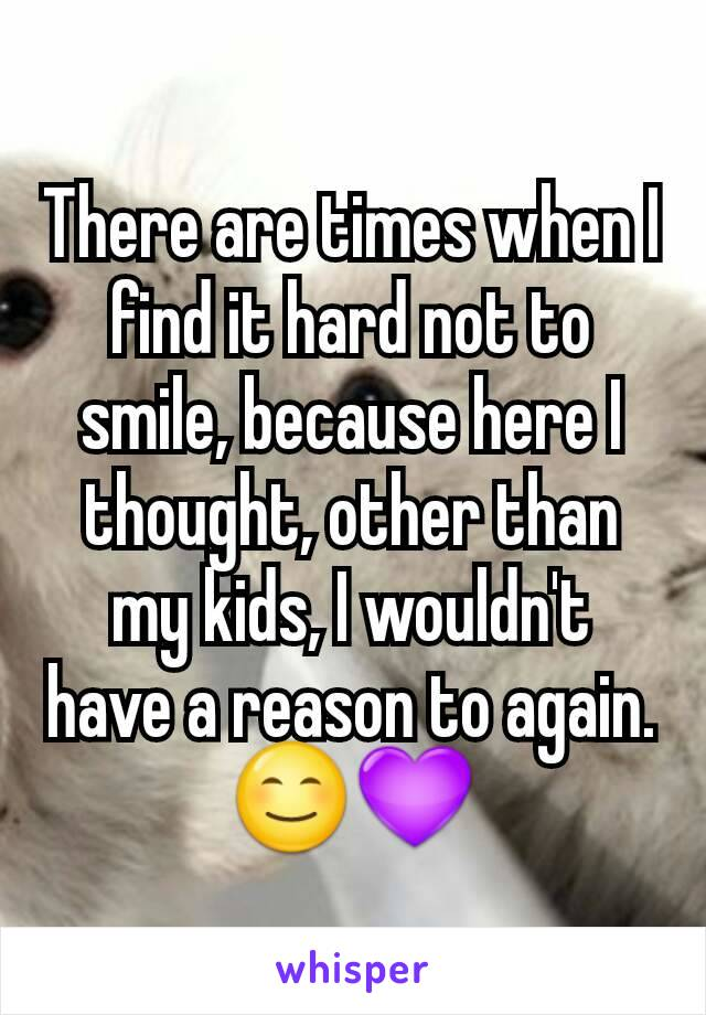 There are times when I find it hard not to smile, because here I thought, other than my kids, I wouldn't have a reason to again. 😊💜
