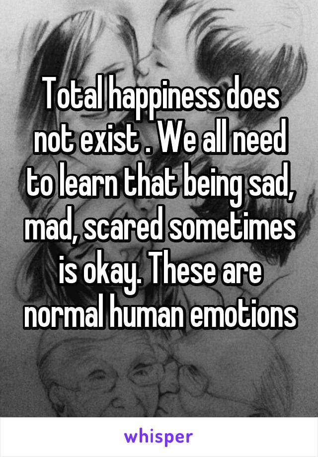 Total happiness does not exist . We all need to learn that being sad, mad, scared sometimes is okay. These are normal human emotions