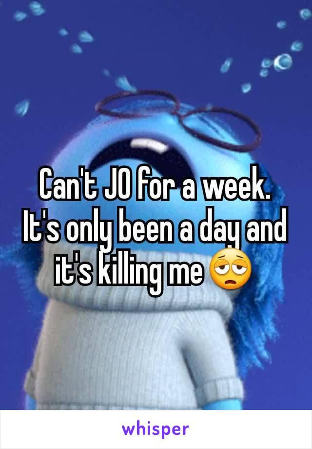 Can't JO for a week. It's only been a day and it's killing me😩