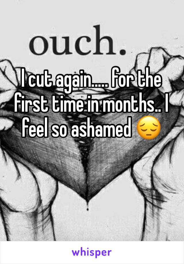I cut again..... for the first time in months.. I feel so ashamed 😔