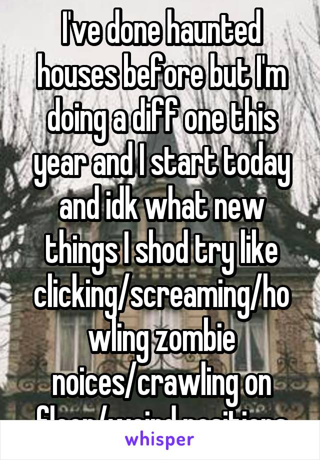 I've done haunted houses before but I'm doing a diff one this year and I start today and idk what new things I shod try like clicking/screaming/howling zombie noices/crawling on floor/weird positions