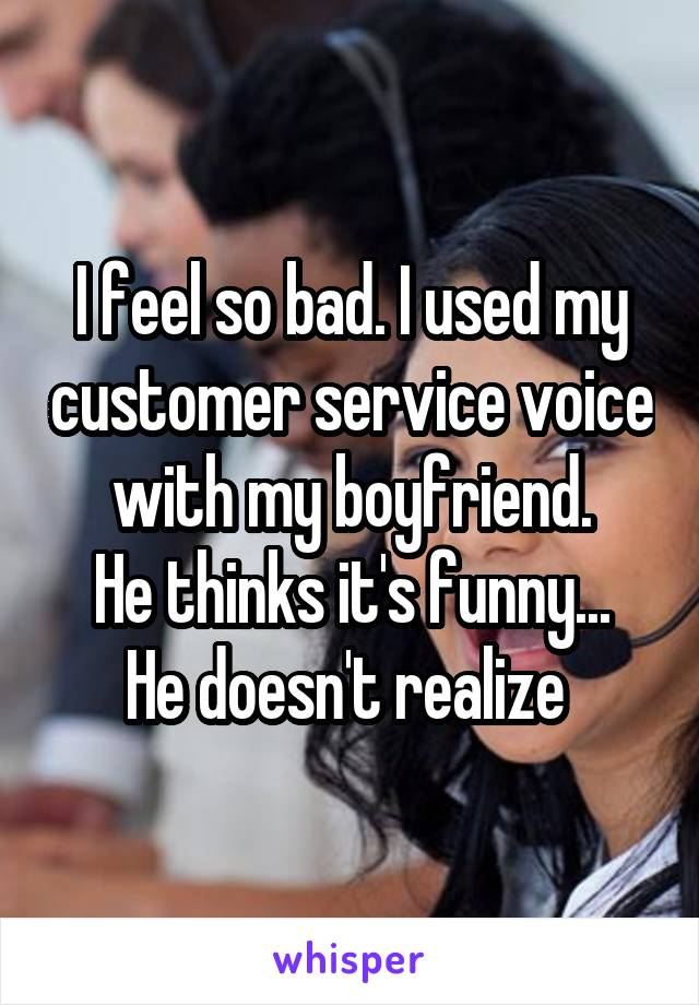 I feel so bad. I used my customer service voice with my boyfriend. He thinks it's funny... He doesn't realize