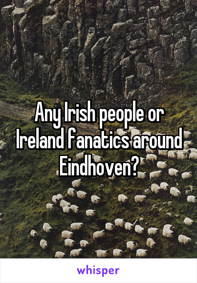Any Irish people or Ireland fanatics around Eindhoven?