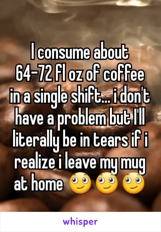 I consume about 64-72 fl oz of coffee in a single shift... i don't have a problem but I'll literally be in tears if i realize i leave my mug at home 🙄🙄🙄
