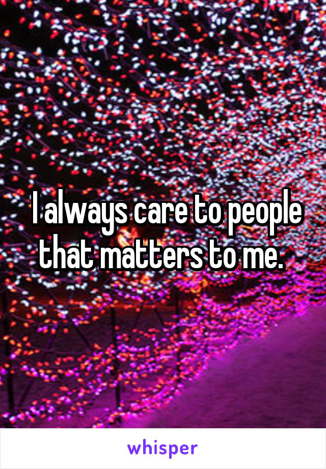 I always care to people that matters to me.