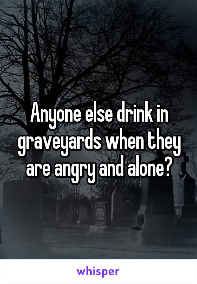 Anyone else drink in graveyards when they are angry and alone?