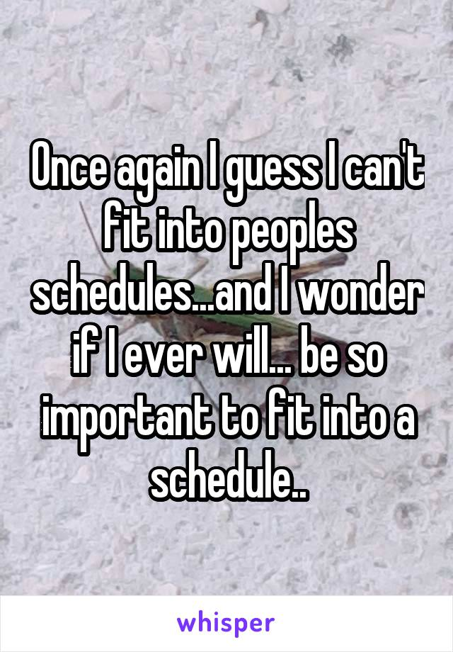 Once again I guess I can't fit into peoples schedules...and I wonder if I ever will... be so important to fit into a schedule..