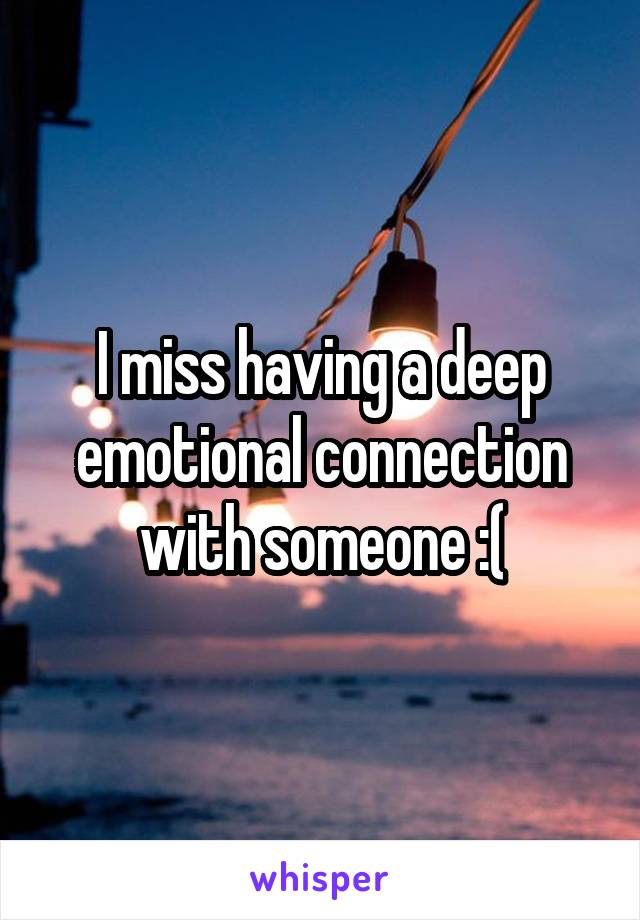 I miss having a deep emotional connection with someone :(