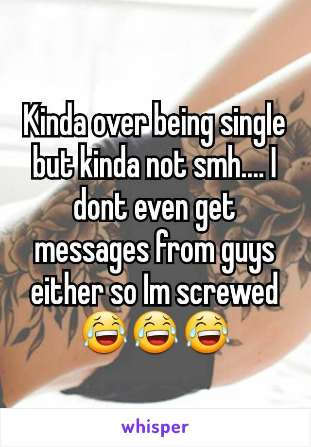 Kinda over being single but kinda not smh.... I dont even get messages from guys either so Im screwed 😂😂😂