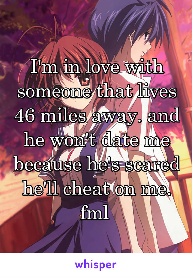 I'm in love with someone that lives 46 miles away. and he won't date me because he's scared he'll cheat on me. fml