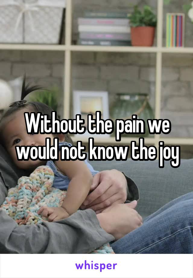 Without the pain we would not know the joy