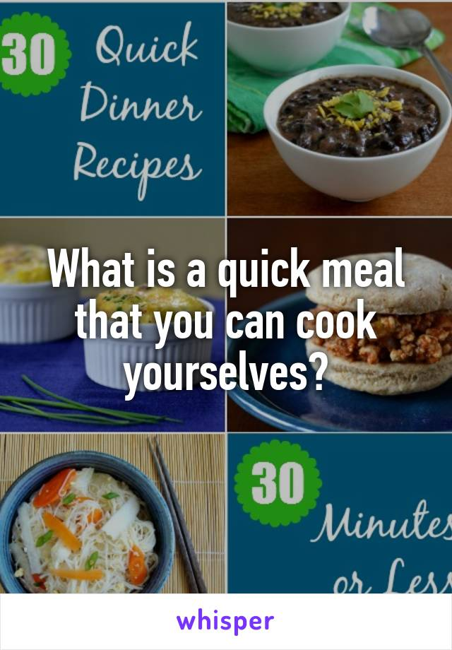 What is a quick meal that you can cook yourselves?