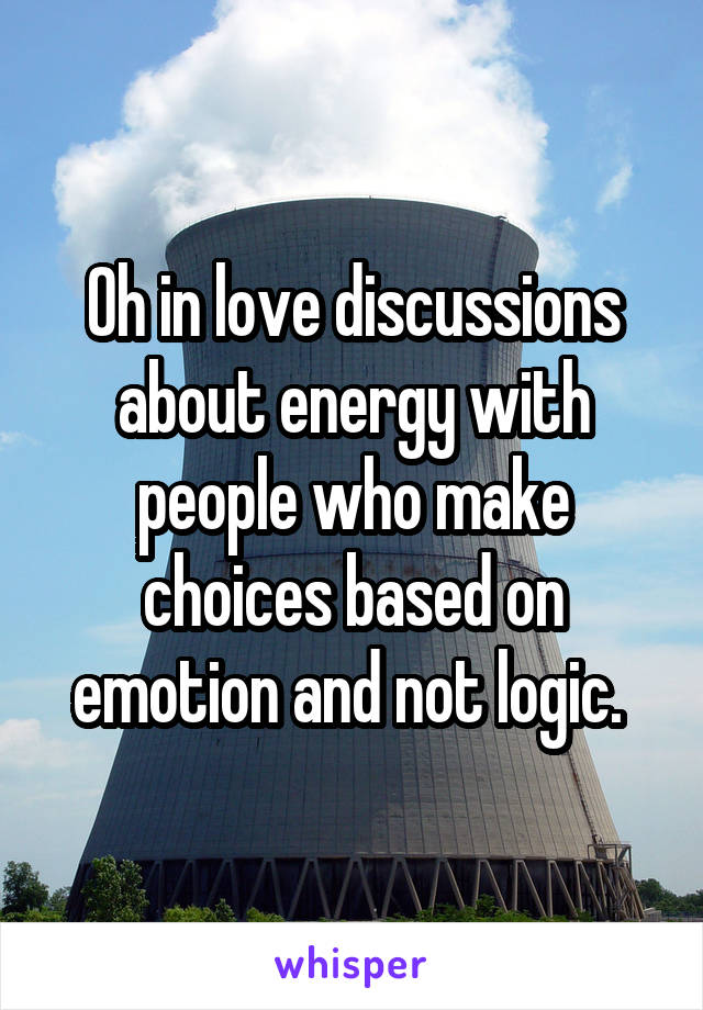 Oh in love discussions about energy with people who make choices based on emotion and not logic.
