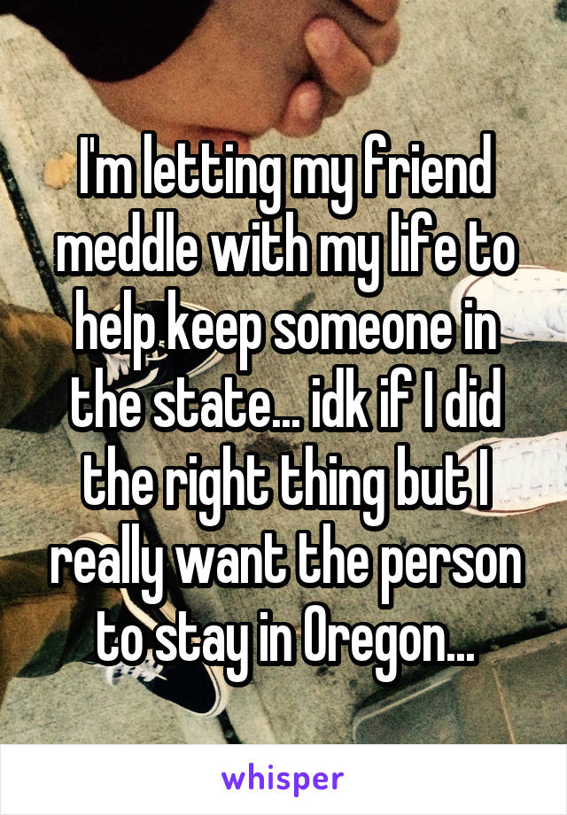 I'm letting my friend meddle with my life to help keep someone in the state... idk if I did the right thing but I really want the person to stay in Oregon...
