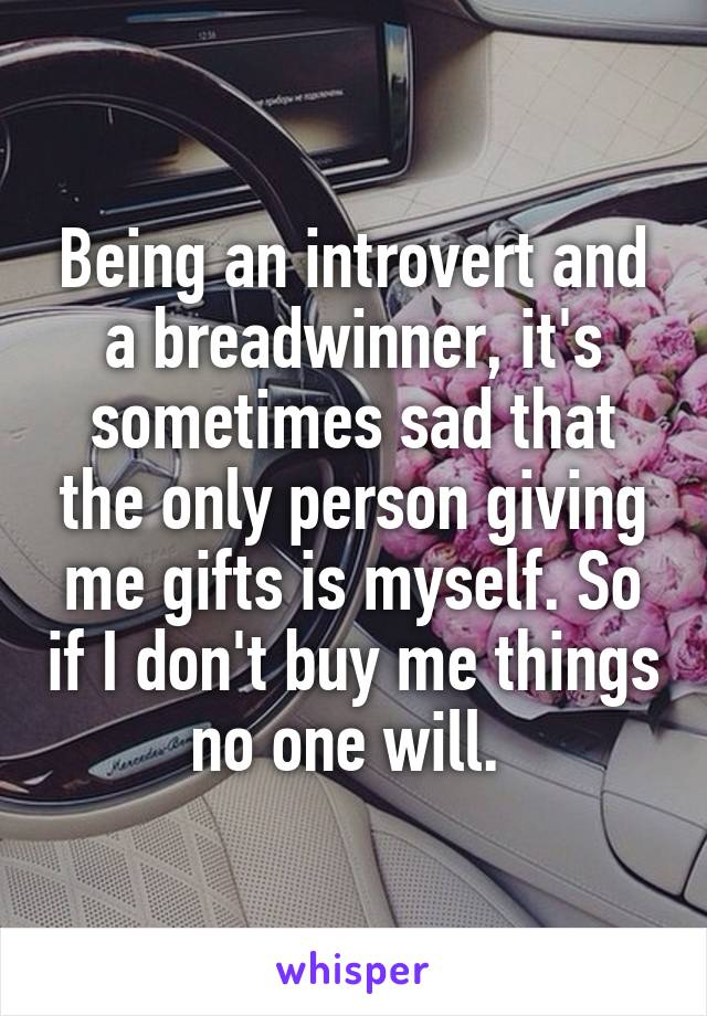 Being an introvert and a breadwinner, it's sometimes sad that the only person giving me gifts is myself. So if I don't buy me things no one will.