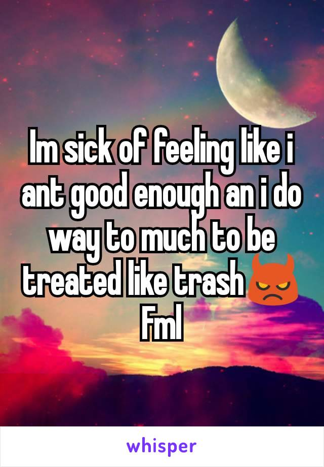 Im sick of feeling like i ant good enough an i do way to much to be treated like trash👿 Fml
