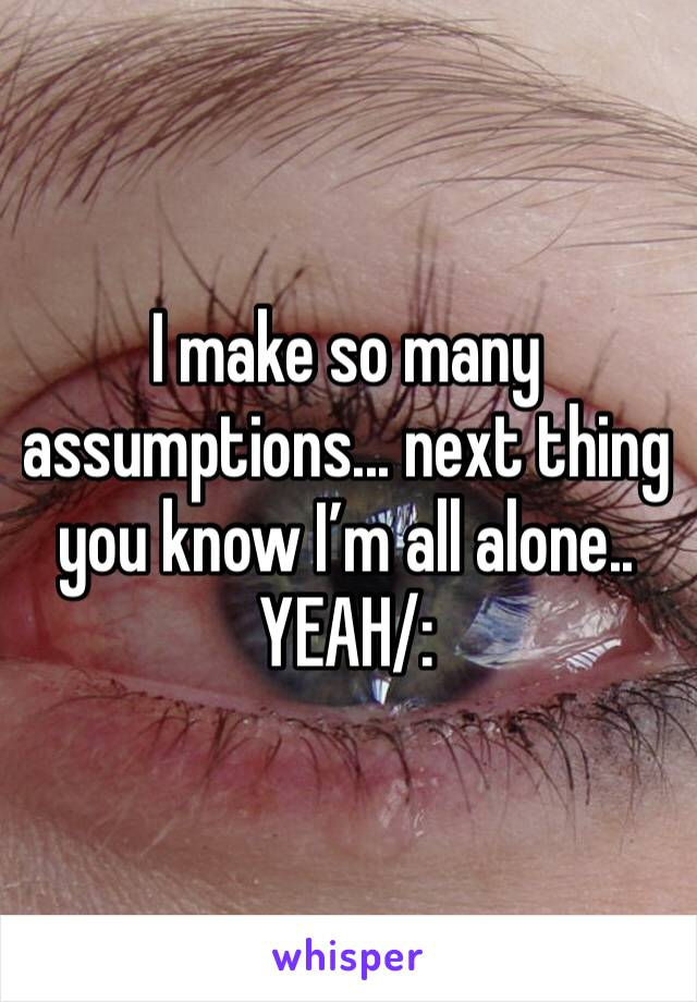 I make so many assumptions... next thing you know I'm all alone.. YEAH/: