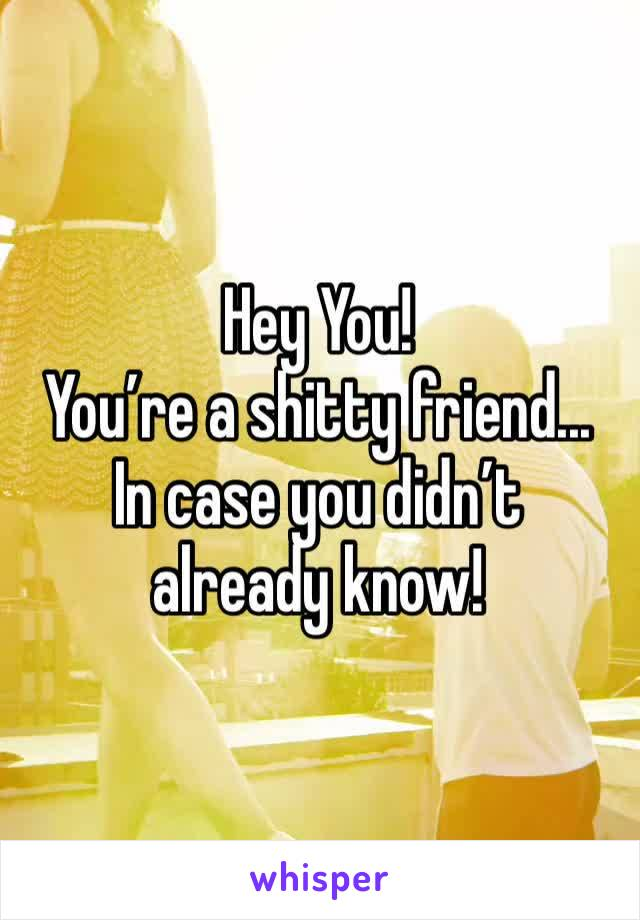 Hey You!   You're a shitty friend...  In case you didn't already know!