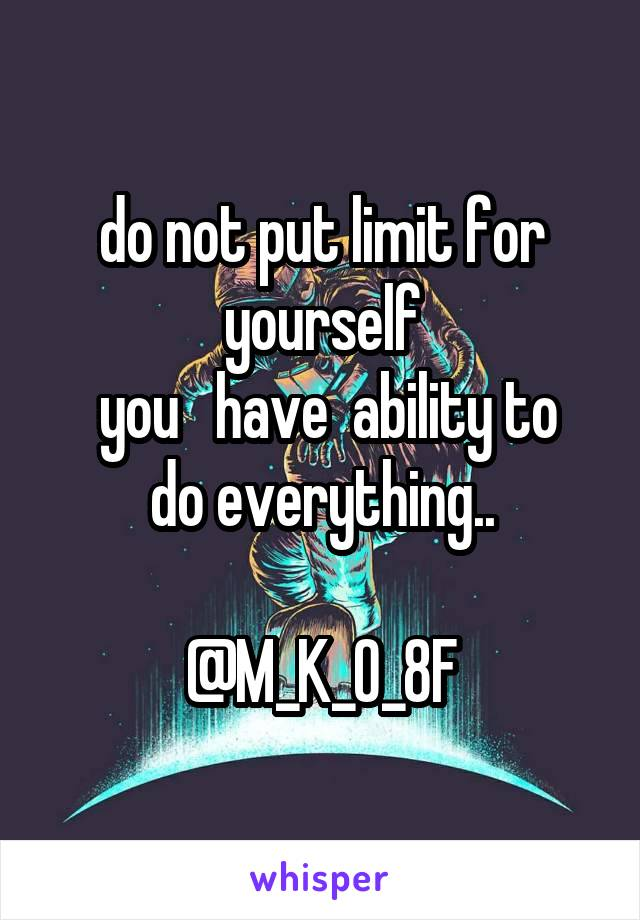 do not put limit for yourself  you   have  ability to do everything..  @M_K_O_8F