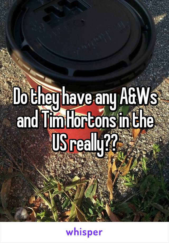 Do they have any A&Ws and Tim Hortons in the US really??