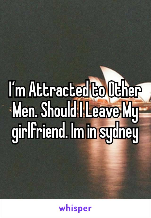 I'm Attracted to Other Men. Should I Leave My girlfriend. Im in sydney