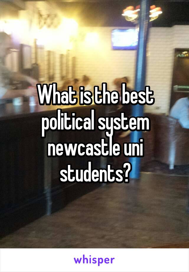 What is the best political system newcastle uni students?