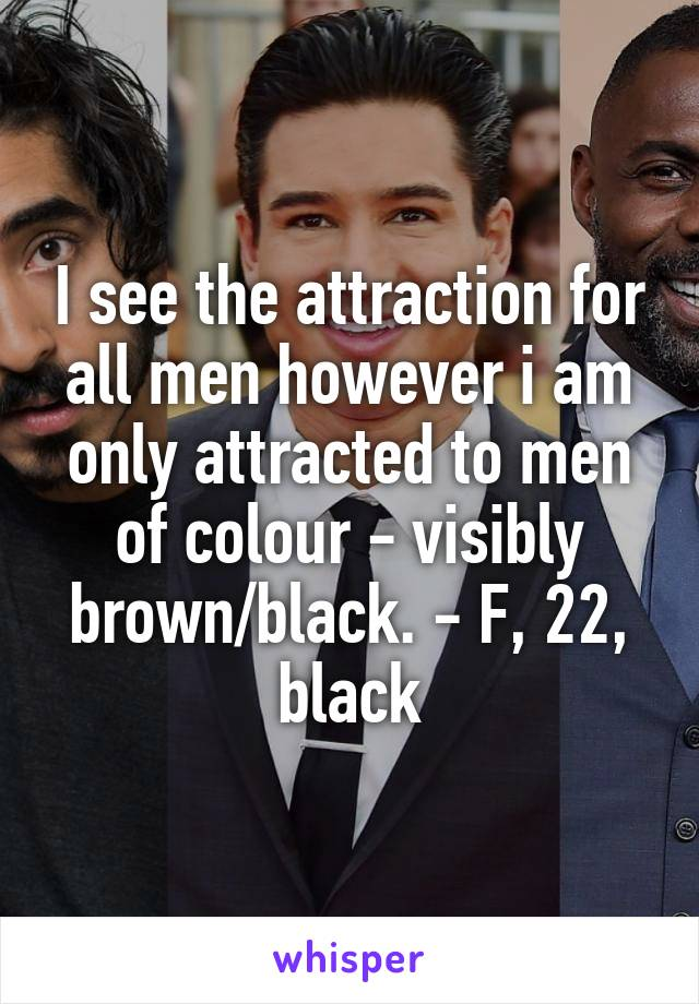 I see the attraction for all men however i am only attracted to men of colour - visibly brown/black. - F, 22, black