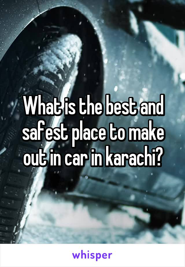 What is the best and safest place to make out in car in karachi?
