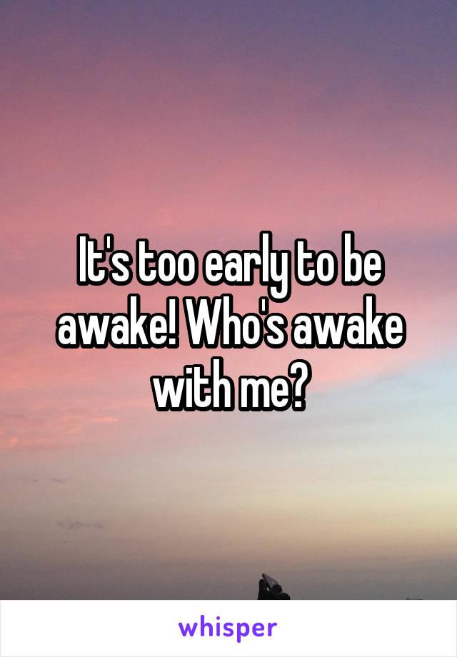 It's too early to be awake! Who's awake with me?