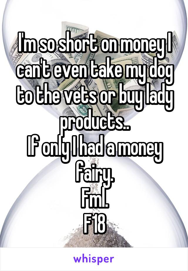 I'm so short on money I can't even take my dog to the vets or buy lady products.. If only I had a money fairy. Fml. F18