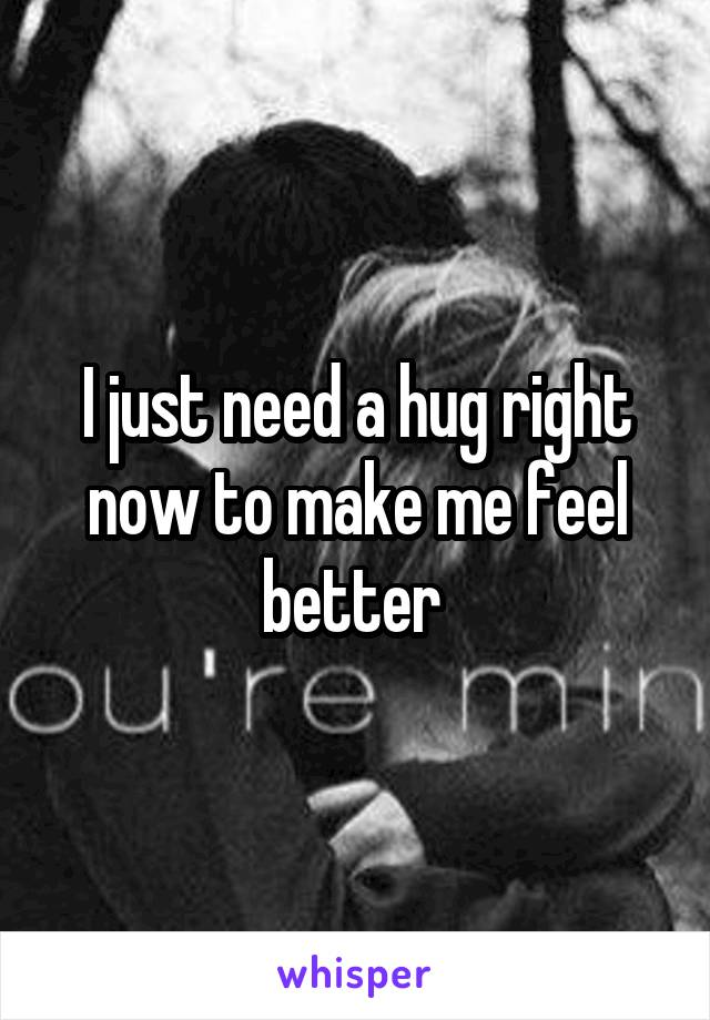I just need a hug right now to make me feel better