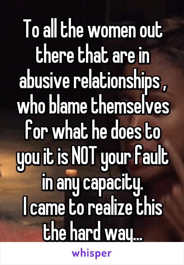 To all the women out there that are in abusive relationships , who blame themselves for what he does to you it is NOT your fault in any capacity. I came to realize this the hard way...