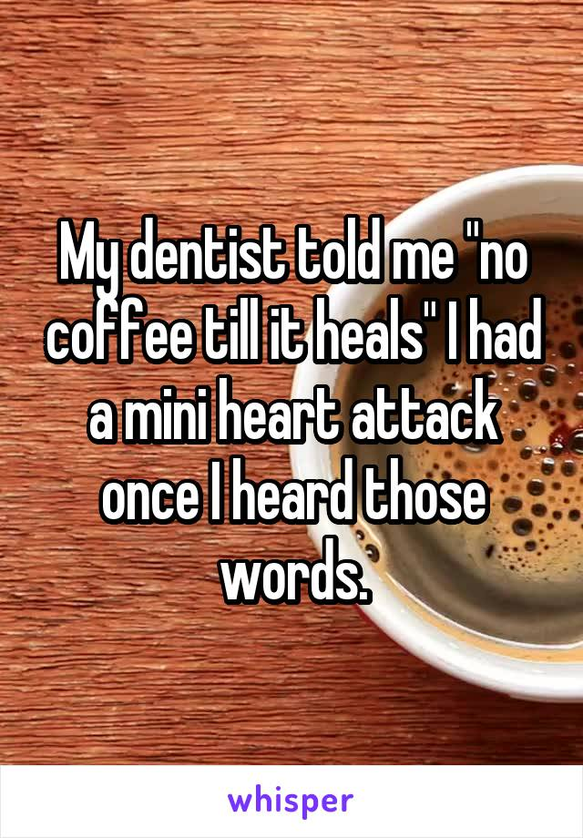 """My dentist told me """"no coffee till it heals"""" I had a mini heart attack once I heard those words."""