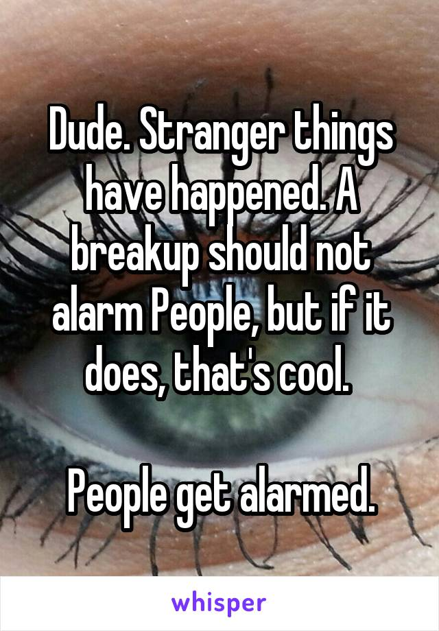 Dude. Stranger things have happened. A breakup should not alarm People, but if it does, that's cool.   People get alarmed.