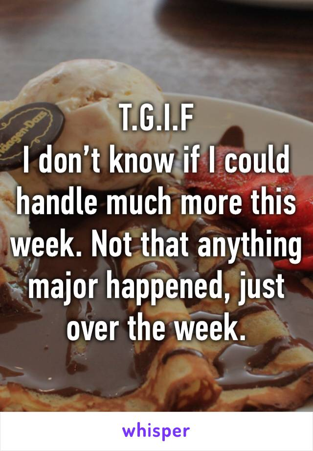 T.G.I.F I don't know if I could handle much more this week. Not that anything major happened, just over the week.