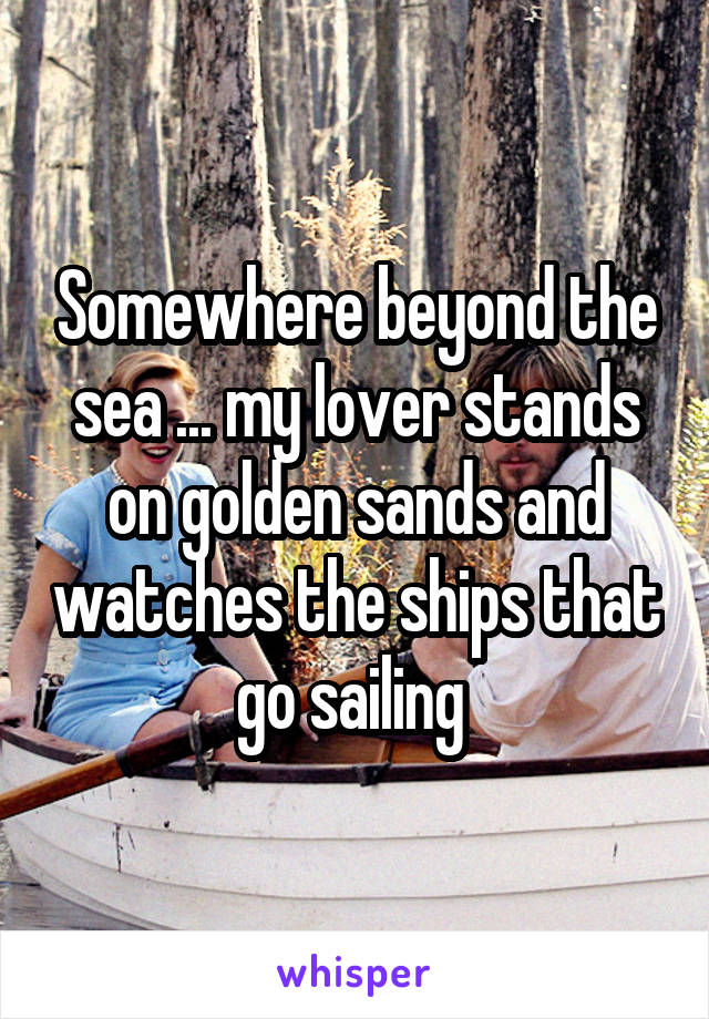 Somewhere beyond the sea ... my lover stands on golden sands and watches the ships that go sailing