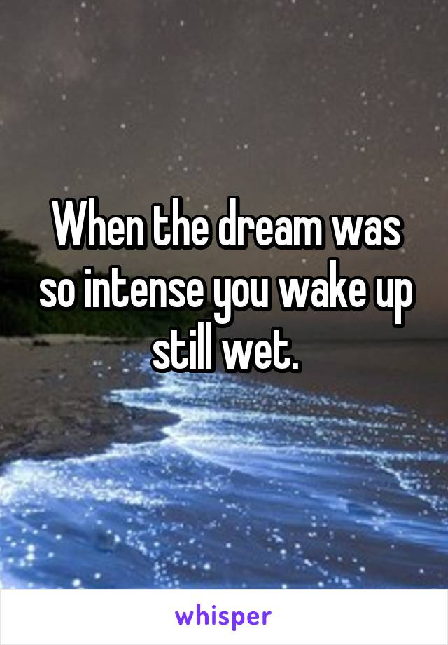 When the dream was so intense you wake up still wet.