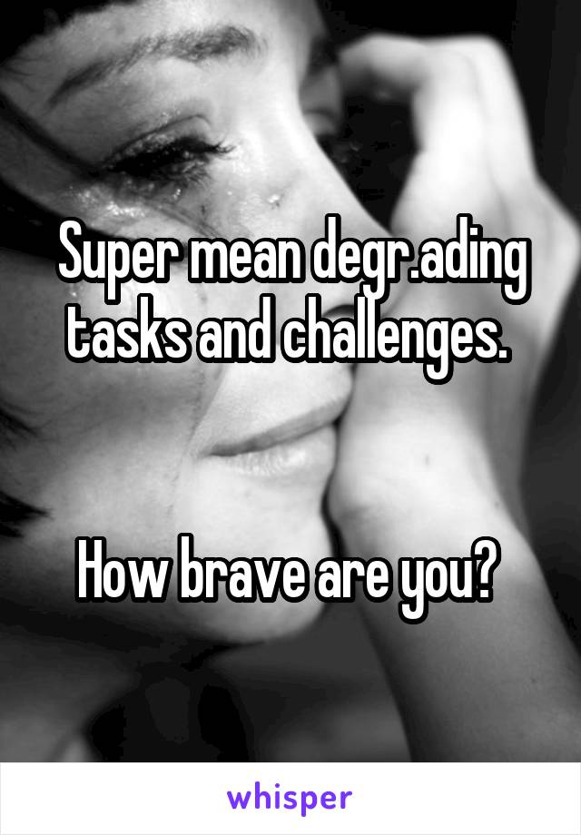 Super mean degr.ading tasks and challenges.    How brave are you?
